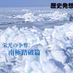 「歴史発想源/栄光の争奪・南極踏破篇」、連載スタート!
